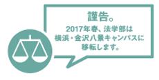 謹告。2017年春。法学部は横浜・金沢八景キャンパスに移転します。